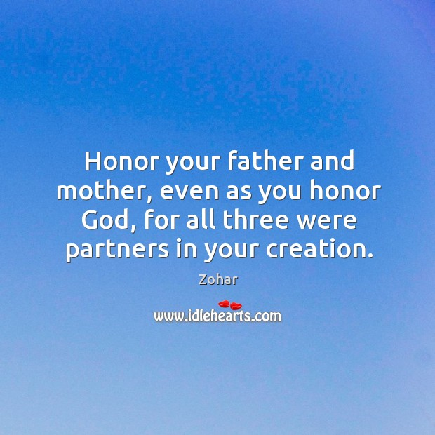 Honor your father and mother, even as you honor God, for all three were partners in your creation. Image