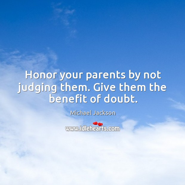 Honor your parents by not judging them. Give them the benefit of doubt. Image