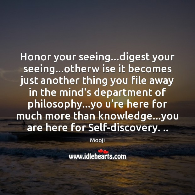 Honor your seeing…digest your seeing…otherw ise it becomes just another Mooji Picture Quote