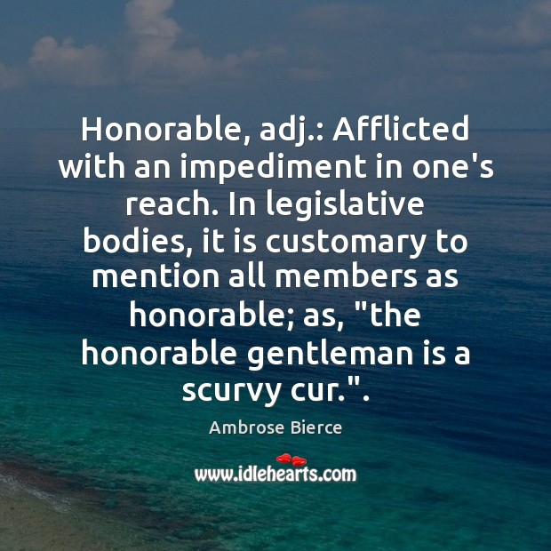 Image, Honorable, adj.: Afflicted with an impediment in one's reach. In legislative bodies,