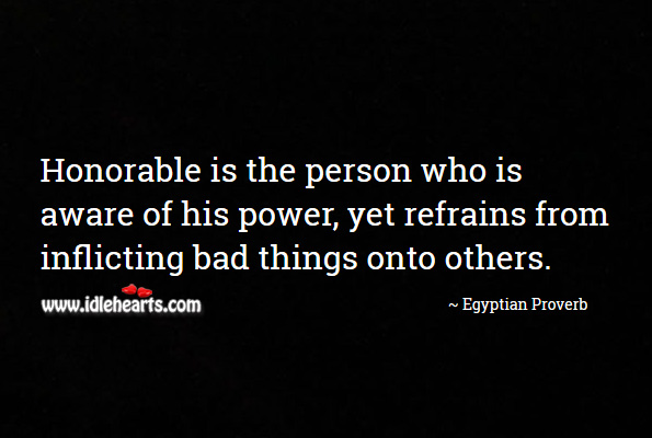 Honorable is the person who is aware of his power, yet refrains from inflicting bad things onto others. Egyptian Proverbs Image