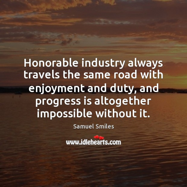 Honorable industry always travels the same road with enjoyment and duty, and Samuel Smiles Picture Quote