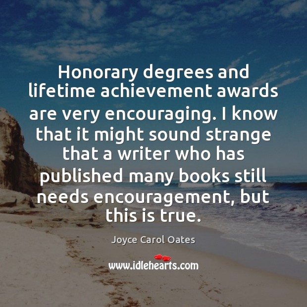 Honorary degrees and lifetime achievement awards are very encouraging. I know that Image