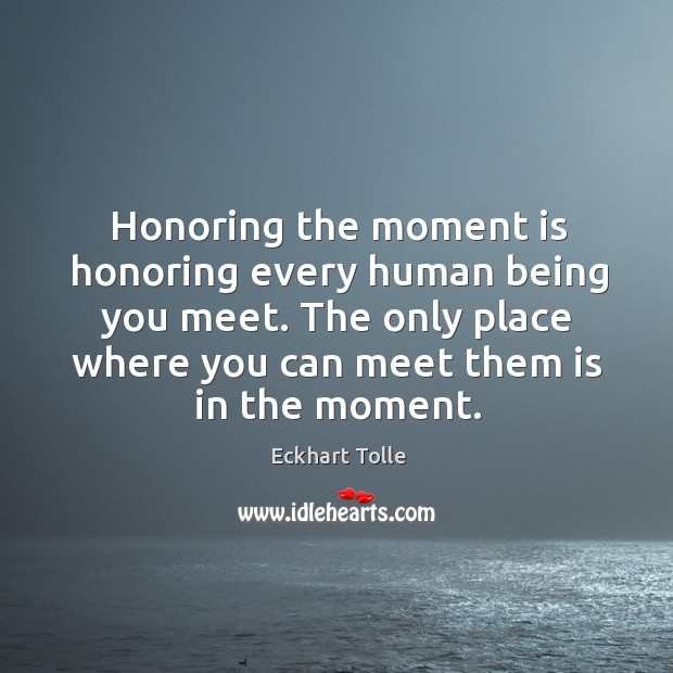 Honoring the moment is honoring every human being you meet. The only Image
