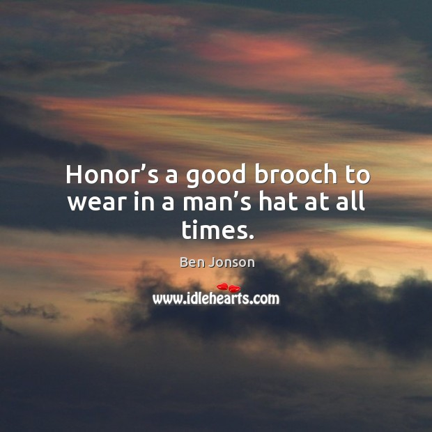 Honor's a good brooch to wear in a man's hat at all times. Image