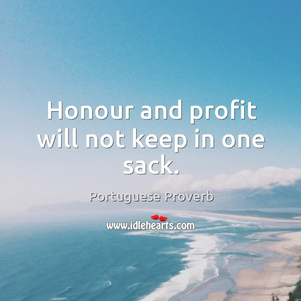 Honour and profit will not keep in one sack. Portuguese Proverbs Image