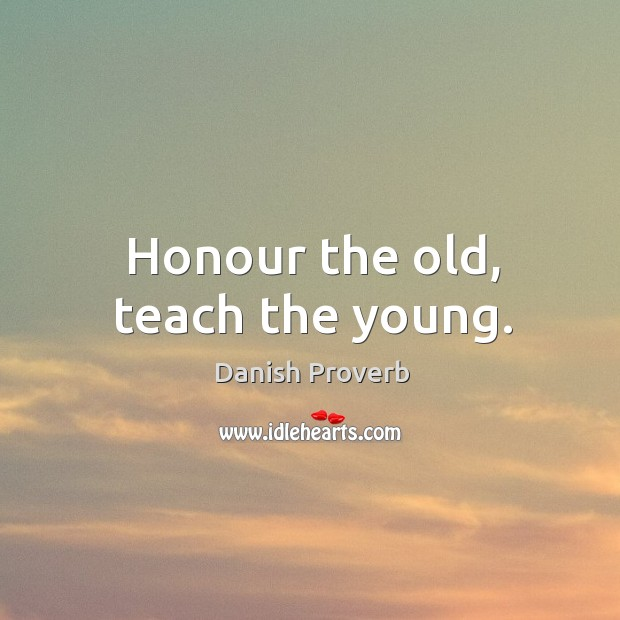 Honour the old, teach the young. Danish Proverbs Image