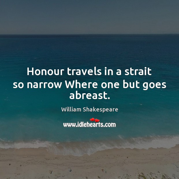 Image, Honour travels in a strait so narrow Where one but goes abreast.