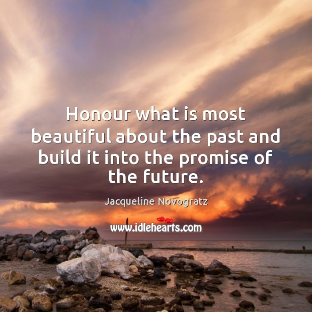 Honour what is most beautiful about the past and build it into the promise of the future. Image