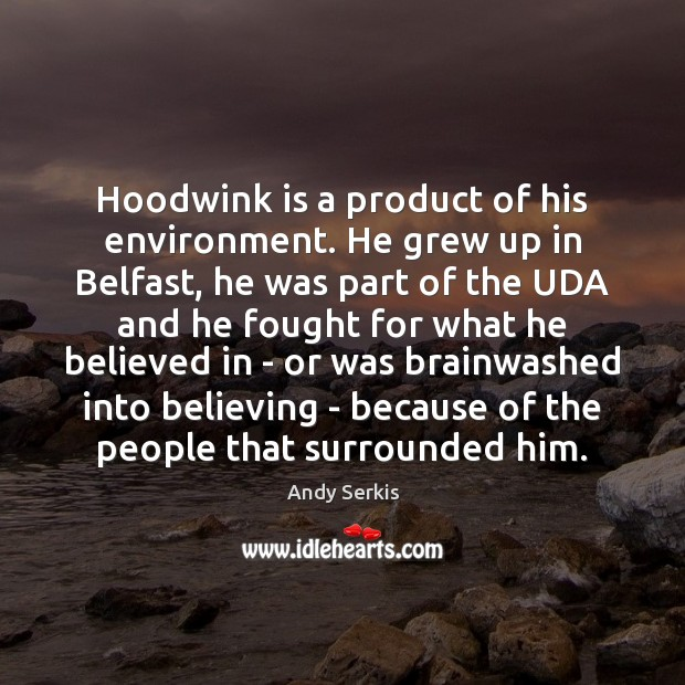 Hoodwink is a product of his environment. He grew up in Belfast, Andy Serkis Picture Quote