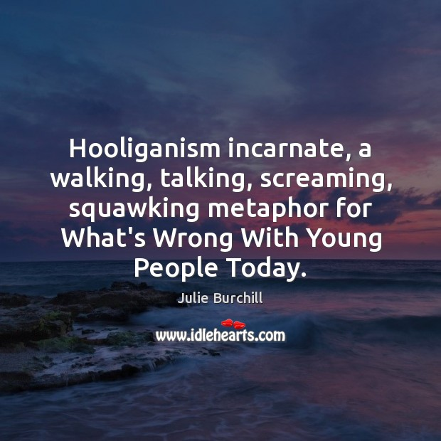 Hooliganism incarnate, a walking, talking, screaming, squawking metaphor for What's Wrong With Image