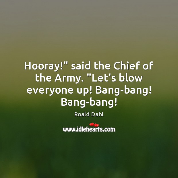 "Hooray!"" said the Chief of the Army. ""Let's blow everyone up! Bang-bang! Bang-bang! Image"