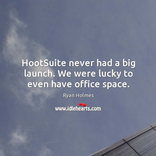 HootSuite never had a big launch. We were lucky to even have office space. Image