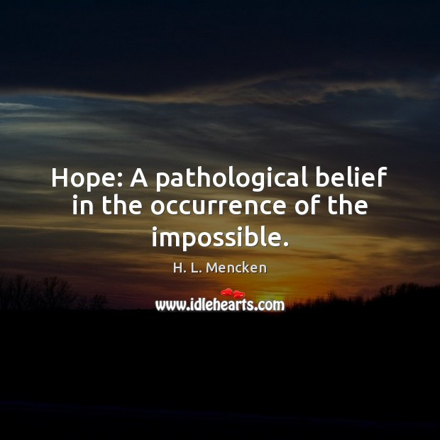 Hope: A pathological belief in the occurrence of the impossible. H. L. Mencken Picture Quote