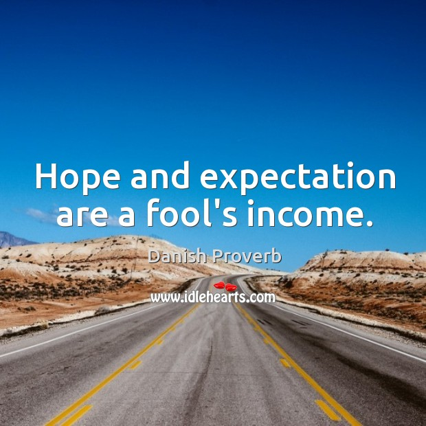 Hope and expectation are a fool's income. Danish Proverbs Image