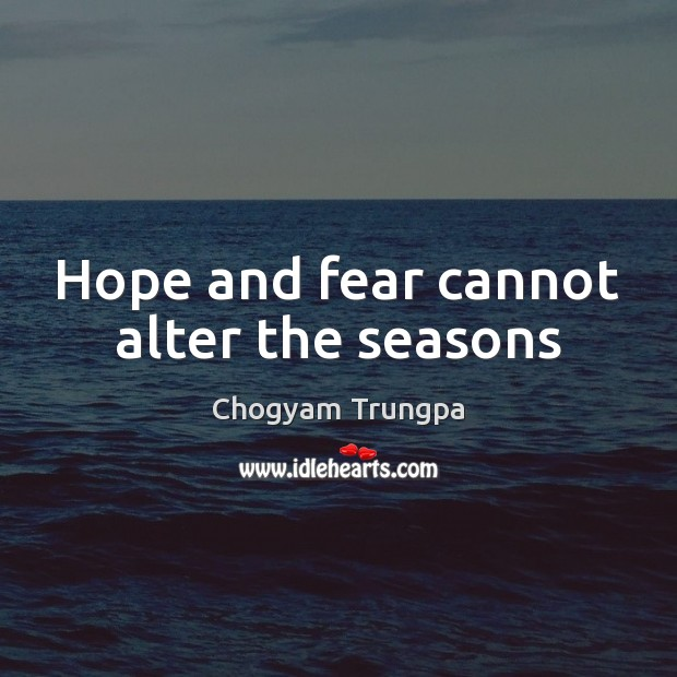 Hope and fear cannot alter the seasons Chogyam Trungpa Picture Quote