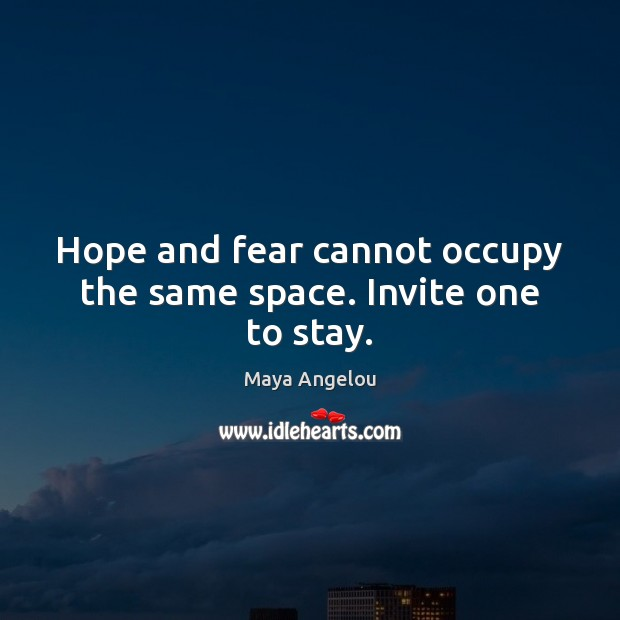 Image, Hope and fear cannot occupy the same space. Invite one to stay.