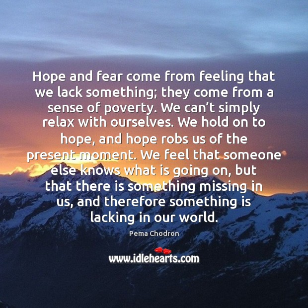Image, Hope and fear come from feeling that we lack something; they come