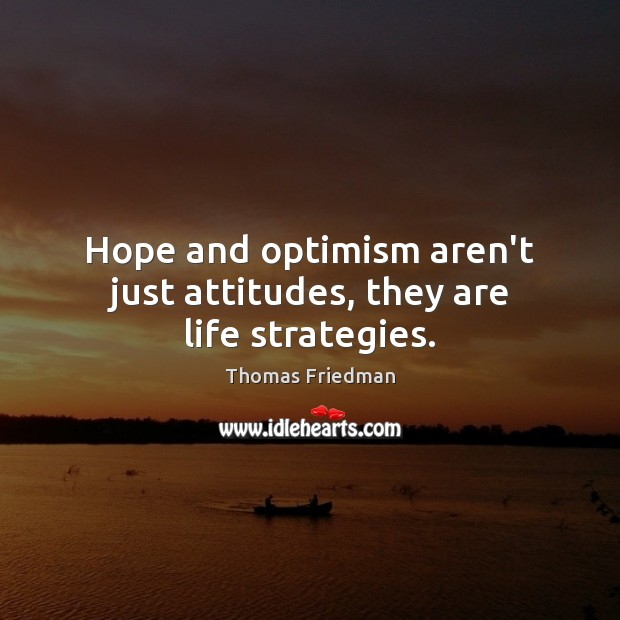 Hope and optimism aren't just attitudes, they are life strategies. Thomas Friedman Picture Quote