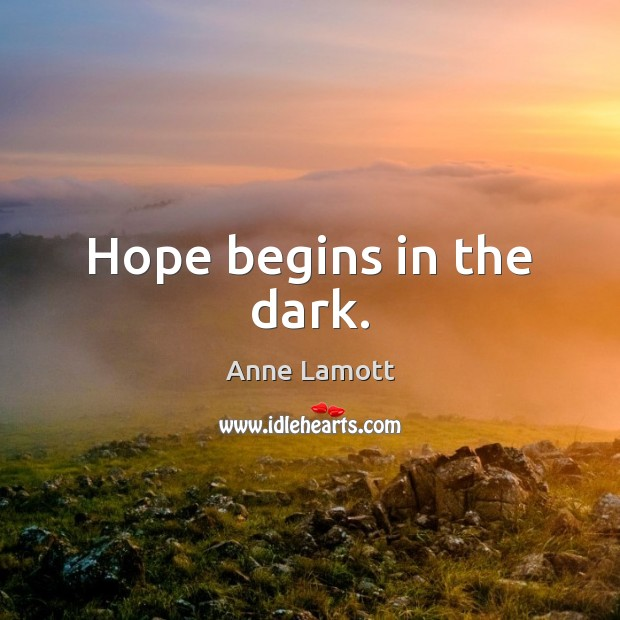 Hope begins in the dark. Anne Lamott Picture Quote