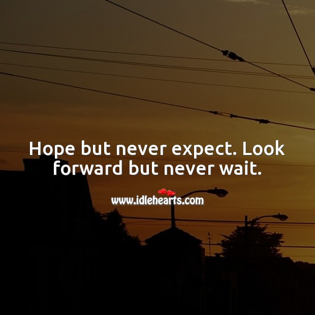 Hope but never expect. Look forward but never wait. Expect Quotes Image