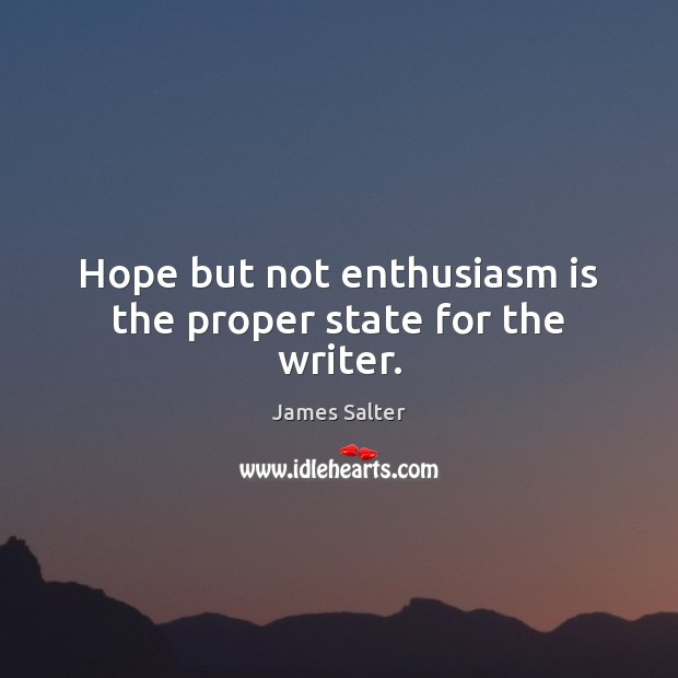 Hope but not enthusiasm is the proper state for the writer. James Salter Picture Quote