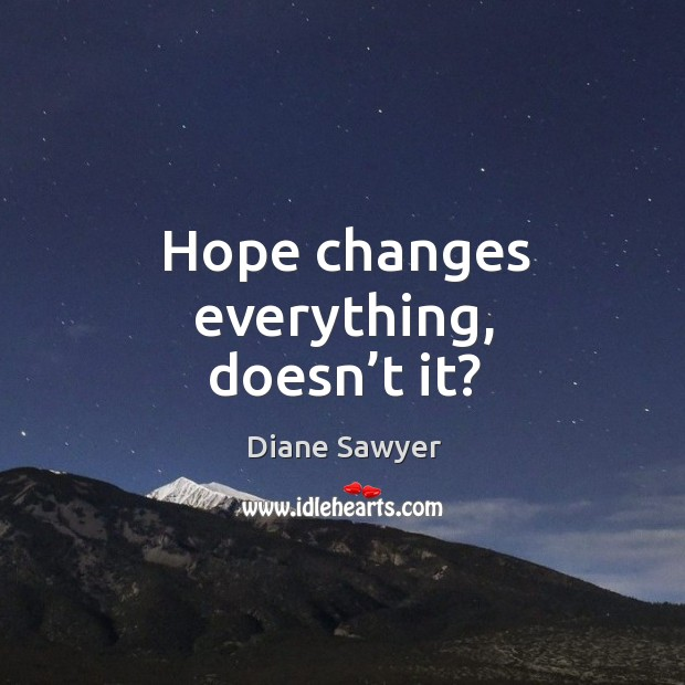 Hope changes everything, doesn't it? Diane Sawyer Picture Quote