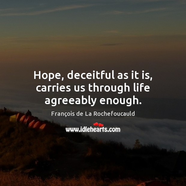 Hope, deceitful as it is, carries us through life agreeably enough. Image