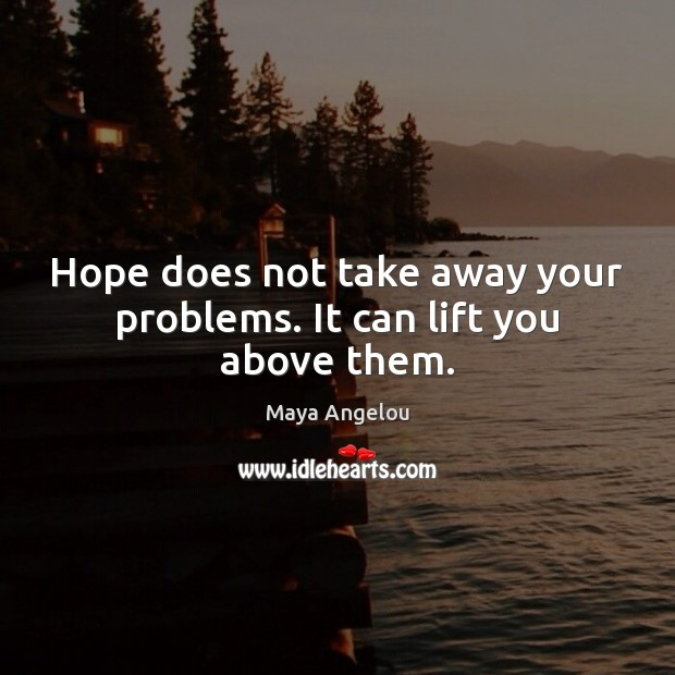 Hope does not take away your problems. It can lift you above them. Maya Angelou Picture Quote