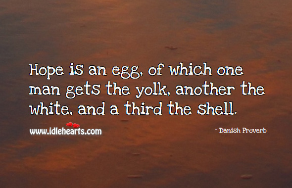 Hope is an egg, of which one man gets the yolk, another the white, and a third the shell. Danish Proverbs Image