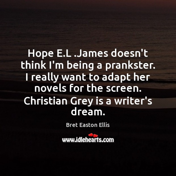 Hope E.L .James doesn't think I'm being a prankster. I really Bret Easton Ellis Picture Quote