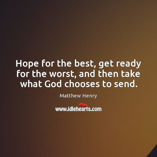 Hope for the best, get ready for the worst, and then take what God chooses to send. Image