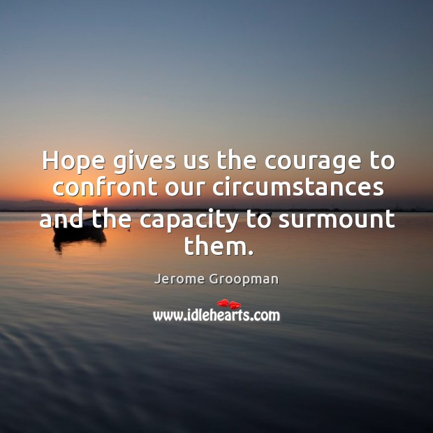 Hope gives us the courage to confront our circumstances and the capacity to surmount them. Image
