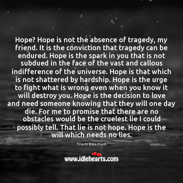 Hope? Hope is not the absence of tragedy, my friend. It is Image