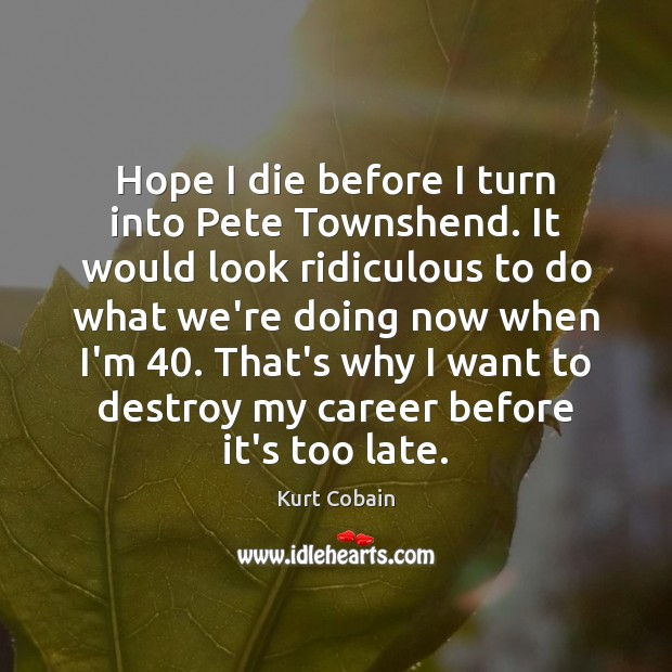 Hope I die before I turn into Pete Townshend. It would look Kurt Cobain Picture Quote