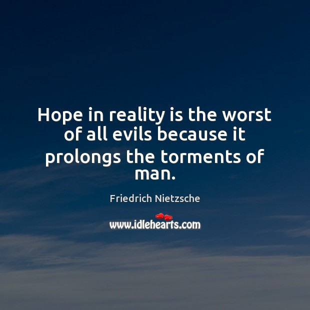 Image, Hope in reality is the worst of all evils because it prolongs the torments of man.