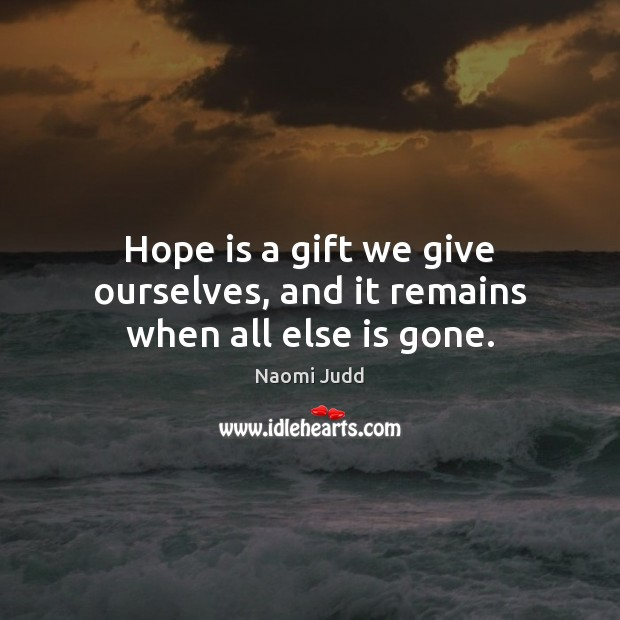 Hope is a gift we give ourselves, and it remains when all else is gone. Naomi Judd Picture Quote