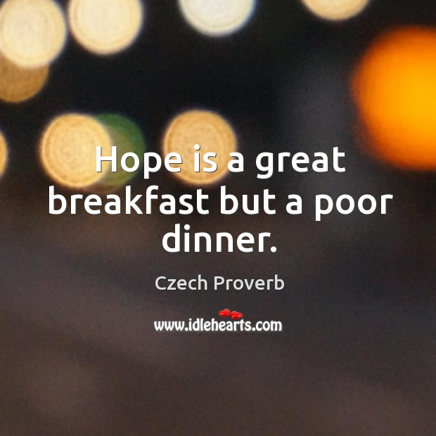 Hope is a great breakfast but a poor dinner. Czech Proverbs Image