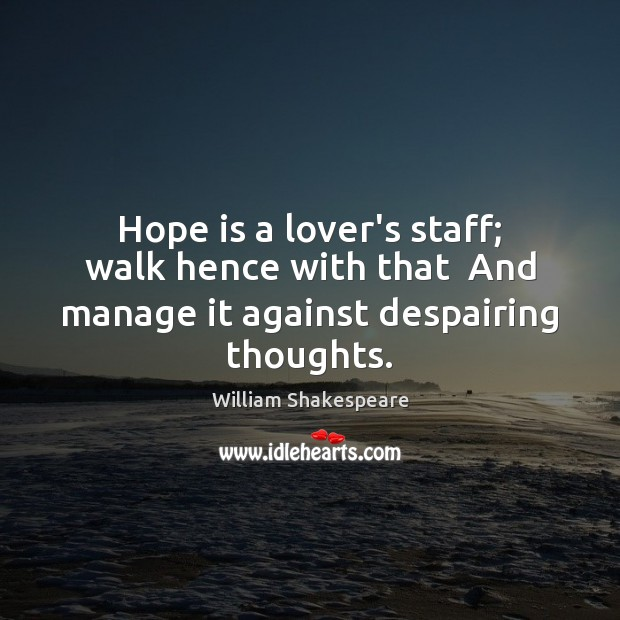 Image, Hope is a lover's staff; walk hence with that  And manage it against despairing thoughts.
