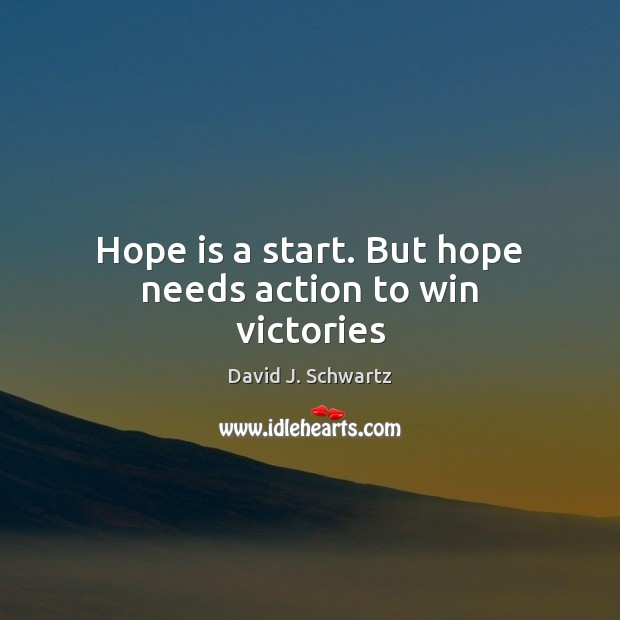 Hope is a start. But hope needs action to win victories David J. Schwartz Picture Quote