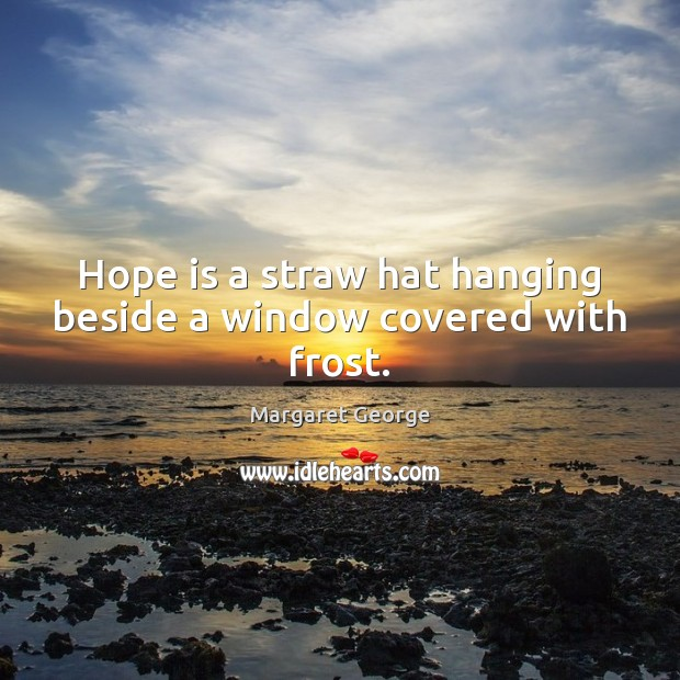 Hope is a straw hat hanging beside a window covered with frost. Hope Quotes Image