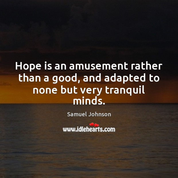 Hope is an amusement rather than a good, and adapted to none but very tranquil minds. Samuel Johnson Picture Quote