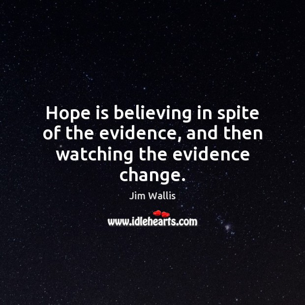 Hope is believing in spite of the evidence, and then watching the evidence change. Hope Quotes Image