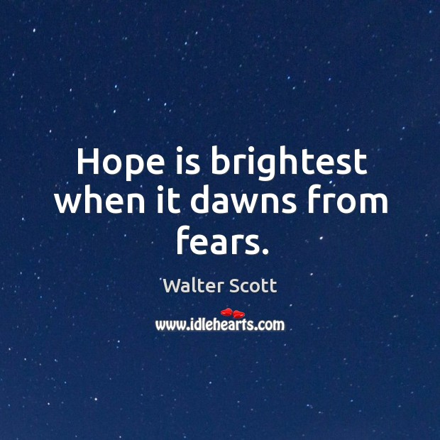 Hope is brightest when it dawns from fears. Walter Scott Picture Quote
