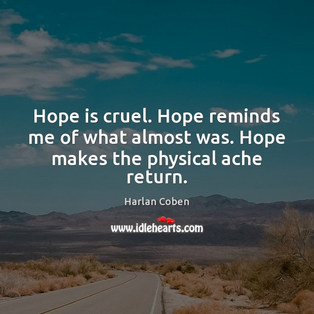 Image, Hope is cruel. Hope reminds me of what almost was. Hope makes the physical ache return.