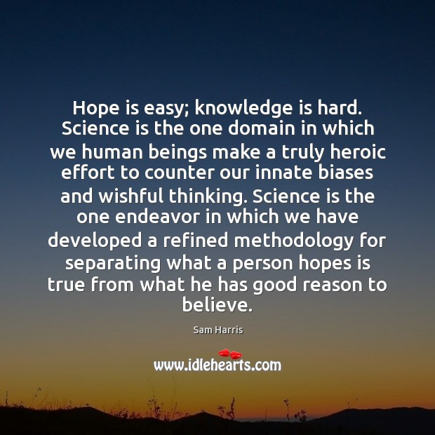 Hope is easy; knowledge is hard. Science is the one domain in Sam Harris Picture Quote