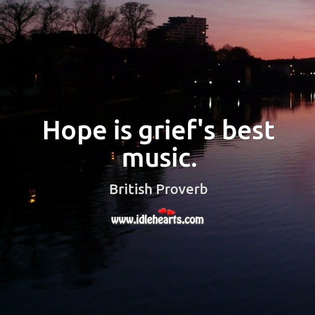 Hope is grief's best music. Image