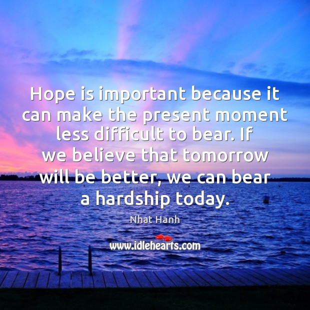 Image, Hope is important because it can make the present moment less difficult