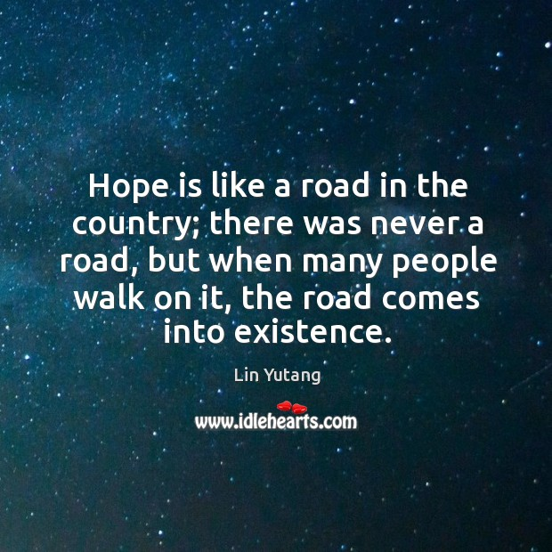 Hope is like a road in the country; there was never a road, but when many people walk on it, the road comes in into existence. Image