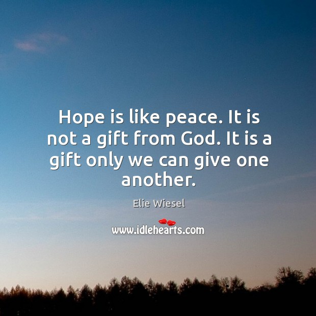 Hope is like peace. It is not a gift from God. It is a gift only we can give one another. Image